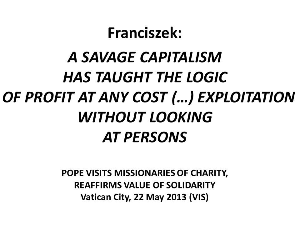 Franciszek: A SAVAGE CAPITALISM HAS TAUGHT THE LOGIC OF PROFIT AT ANY COST (…) EXPLOITATION WITHOUT LOOKING AT PERSONS POPE VISITS MISSIONARIES OF CHARITY, REAFFIRMS VALUE OF SOLIDARITY Vatican City, 22 May 2013 (VIS)