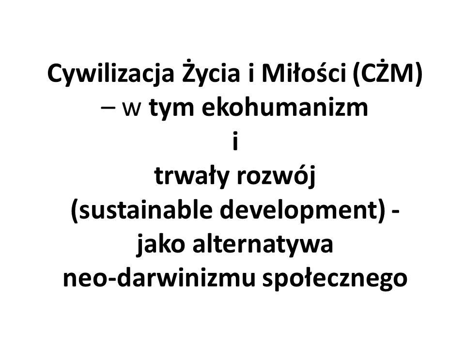 Cywilizacja Życia i Miłości (CŻM) – w tym ekohumanizm i trwały rozwój (sustainable development) - jako alternatywa neo-darwinizmu społecznego