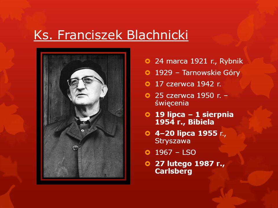 Ks. Franciszek Blachnicki  24 marca 1921 r., Rybnik  1929 – Tarnowskie Góry  17 czerwca 1942 r.  25 czerwca 1950 r. – święcenia  19 lipca – 1 sie