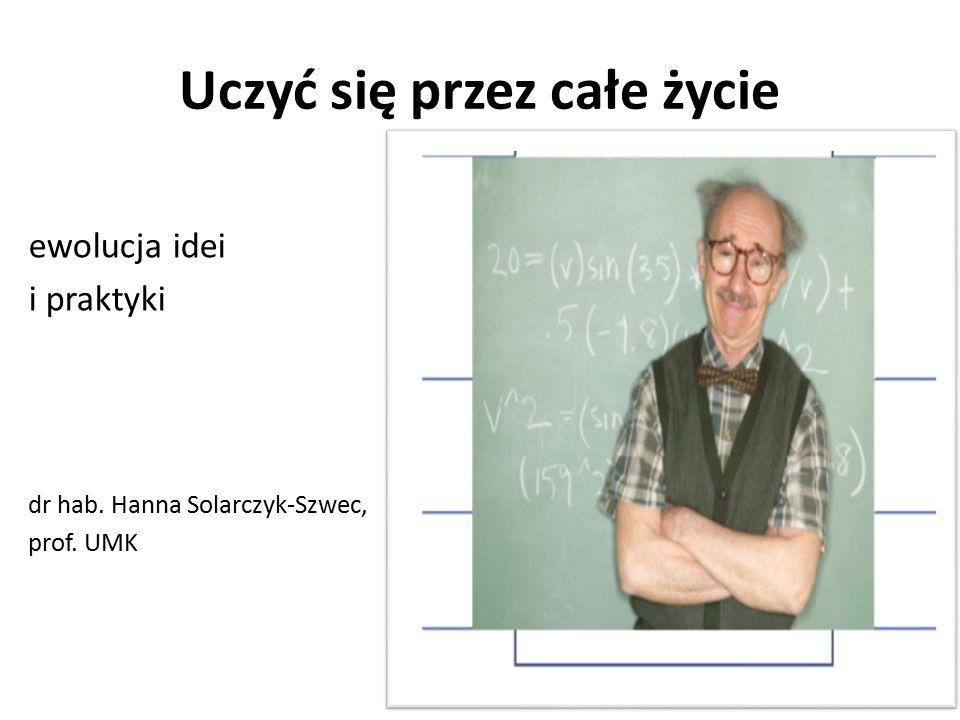 Uczyć się przez całe życie ewolucja idei i praktyki dr hab. Hanna Solarczyk-Szwec, prof. UMK