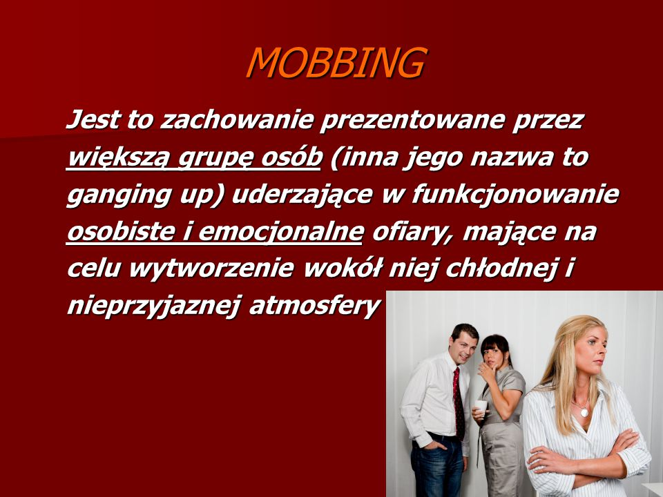 MOBBING Jest to zachowanie prezentowane przez większą grupę osób (inna jego nazwa to ganging up) uderzające w funkcjonowanie osobiste i emocjonalne of