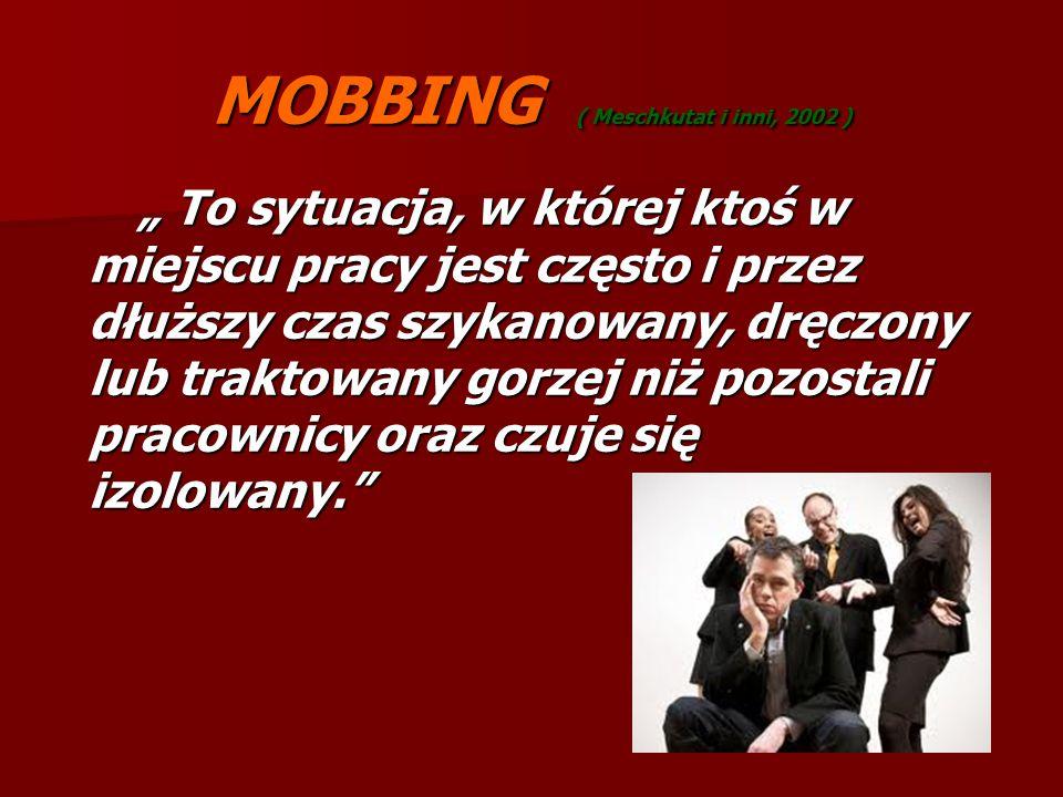 """MOBBING ( Meschkutat i inni, 2002 ) """" To sytuacja, w której ktoś w miejscu pracy jest często i przez dłuższy czas szykanowany, dręczony lub traktowany"""