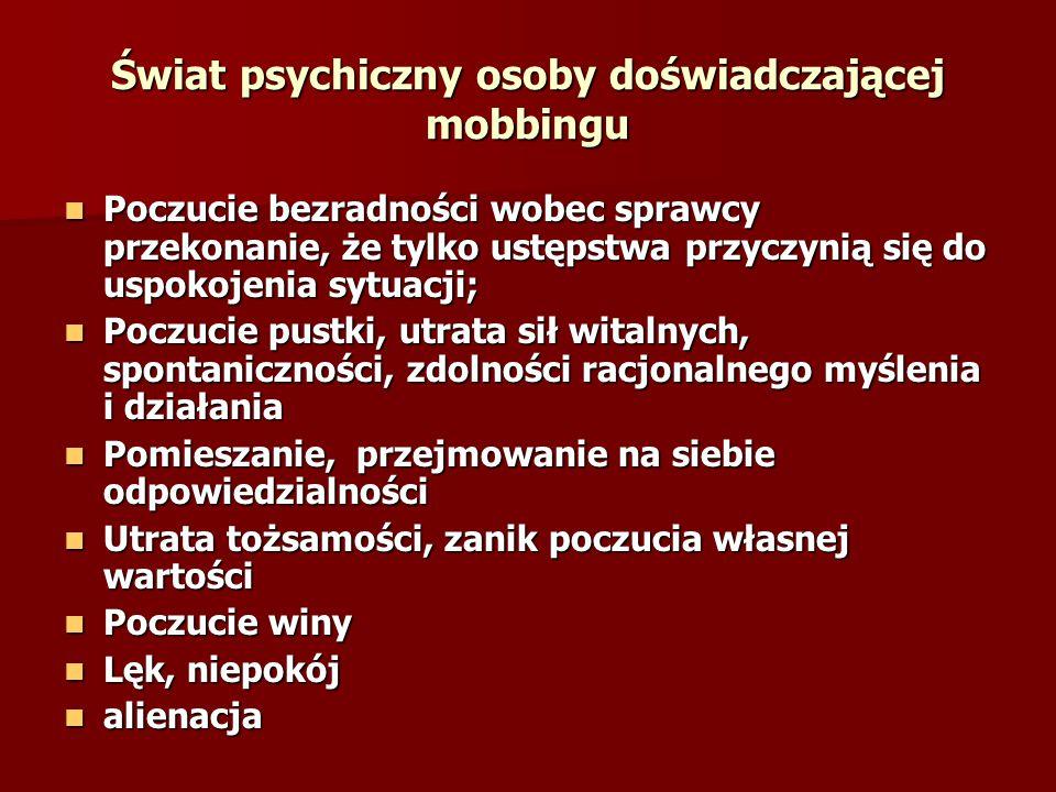 Świat psychiczny osoby doświadczającej mobbingu Poczucie bezradności wobec sprawcy przekonanie, że tylko ustępstwa przyczynią się do uspokojenia sytua