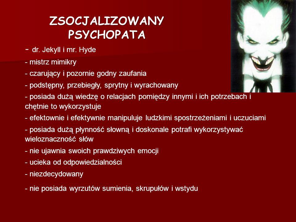 ZSOCJALIZOWANY PSYCHOPATA - dr. Jekyll i mr. Hyde - mistrz mimikry - czarujący i pozornie godny zaufania - podstępny, przebiegły, sprytny i wyrachowan