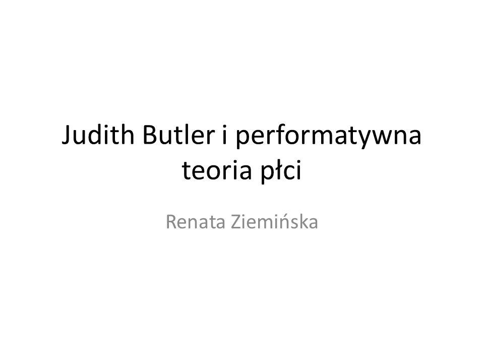 Judith Butler i performatywna teoria płci Renata Ziemińska