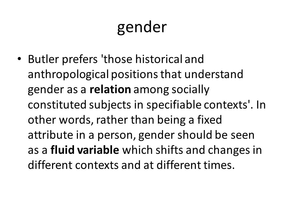 gender Butler prefers 'those historical and anthropological positions that understand gender as a relation among socially constituted subjects in spec