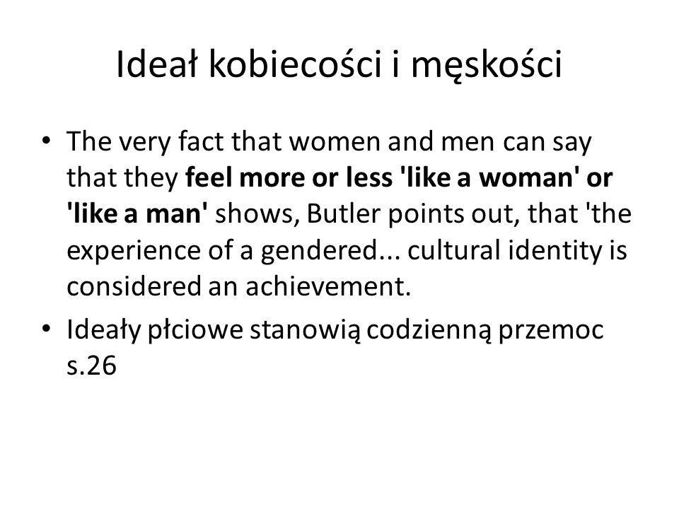 Ideał kobiecości i męskości The very fact that women and men can say that they feel more or less 'like a woman' or 'like a man' shows, Butler points o