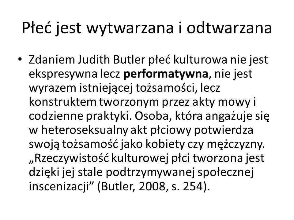 Płeć jest wytwarzana i odtwarzana Zdaniem Judith Butler płeć kulturowa nie jest ekspresywna lecz performatywna, nie jest wyrazem istniejącej tożsamośc