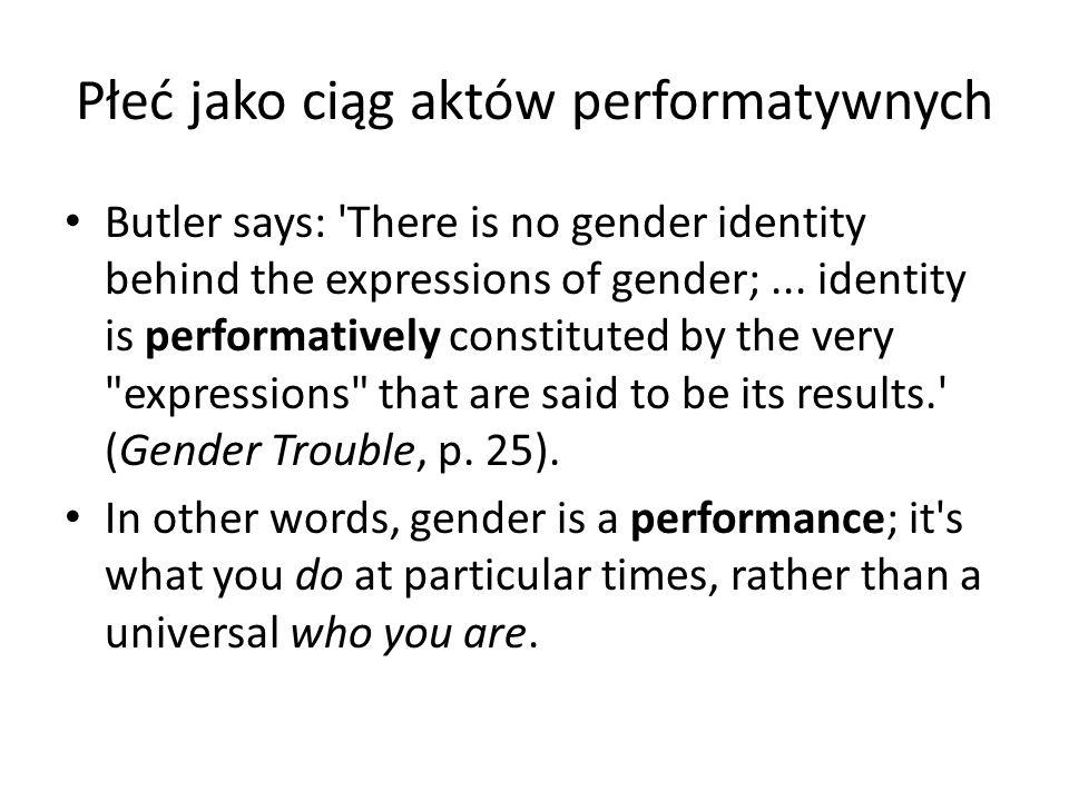 Płeć jako ciąg aktów performatywnych Butler says: 'There is no gender identity behind the expressions of gender;... identity is performatively constit