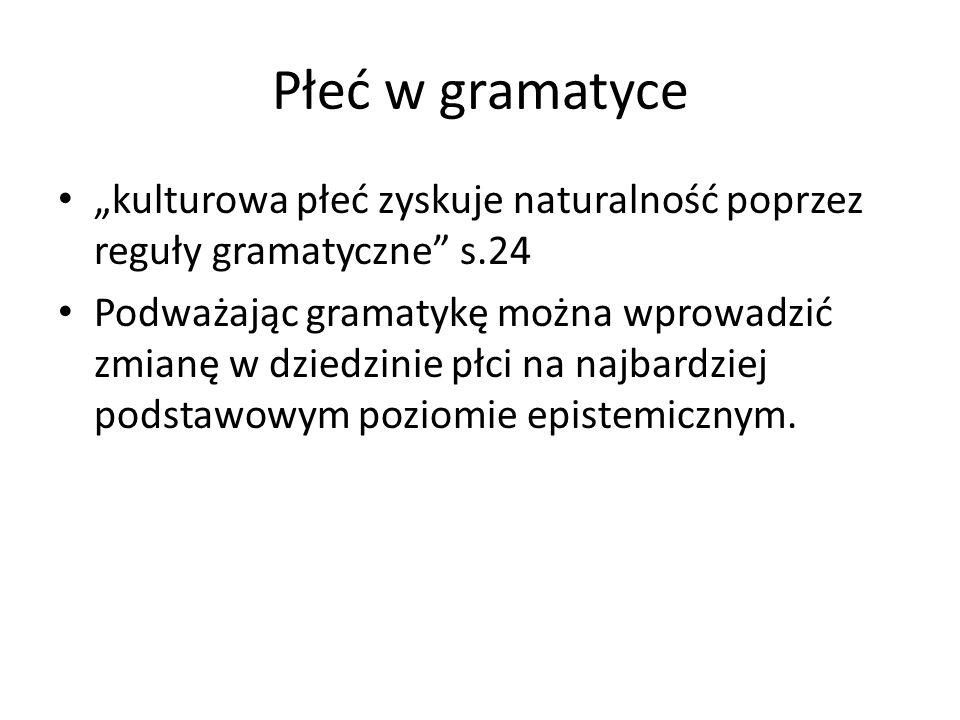 """Płeć w gramatyce """"kulturowa płeć zyskuje naturalność poprzez reguły gramatyczne"""" s.24 Podważając gramatykę można wprowadzić zmianę w dziedzinie płci n"""