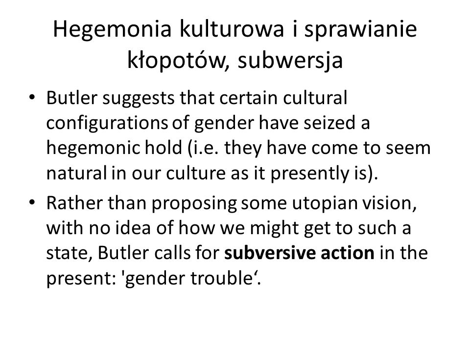 Hegemonia kulturowa i sprawianie kłopotów, subwersja Butler suggests that certain cultural configurations of gender have seized a hegemonic hold (i.e.