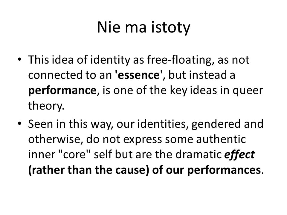 Nie ma istoty This idea of identity as free-floating, as not connected to an 'essence', but instead a performance, is one of the key ideas in queer th