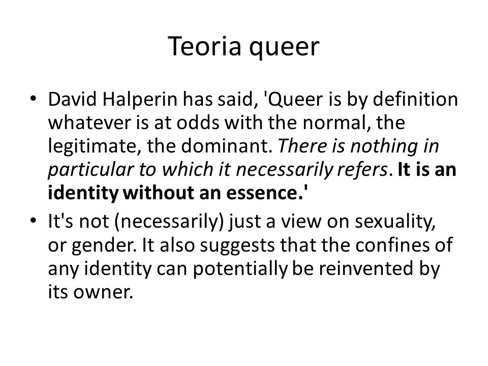 Teoria queer David Halperin has said, 'Queer is by definition whatever is at odds with the normal, the legitimate, the dominant. There is nothing in p