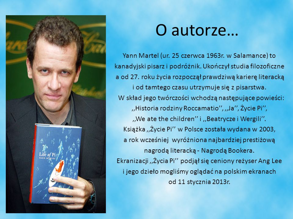 O autorze… Yann Martel (ur. 25 czerwca 1963r. w Salamance) to kanadyjski pisarz i podróżnik. Ukończył studia filozoficzne a od 27. roku życia rozpoczą