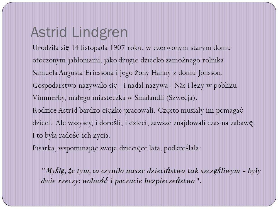Astrid Lindgren Urodziła si ę 14 listopada 1907 roku, w czerwonym starym domu otoczonym jabłoniami, jako drugie dziecko zamo ż nego rolnika Samuela Augusta Ericssona i jego ż ony Hanny z domu Jonsson.