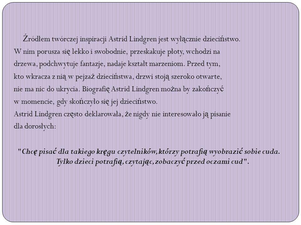 Ź ródłem twórczej inspiracji Astrid Lindgren jest wył ą cznie dzieci ń stwo. W nim porusza si ę lekko i swobodnie, przeskakuje płoty, wchodzi na drzew