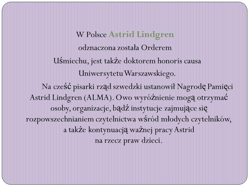 W Polsce Astrid Lindgren odznaczona została Orderem U ś miechu, jest tak ż e doktorem honoris causa Uniwersytetu Warszawskiego.