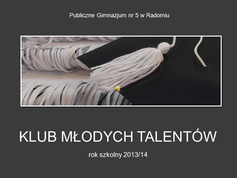 KLUB MŁODYCH TALENTÓW rok szkolny 2013/14 Publiczne Gimnazjum nr 5 w Radomiu