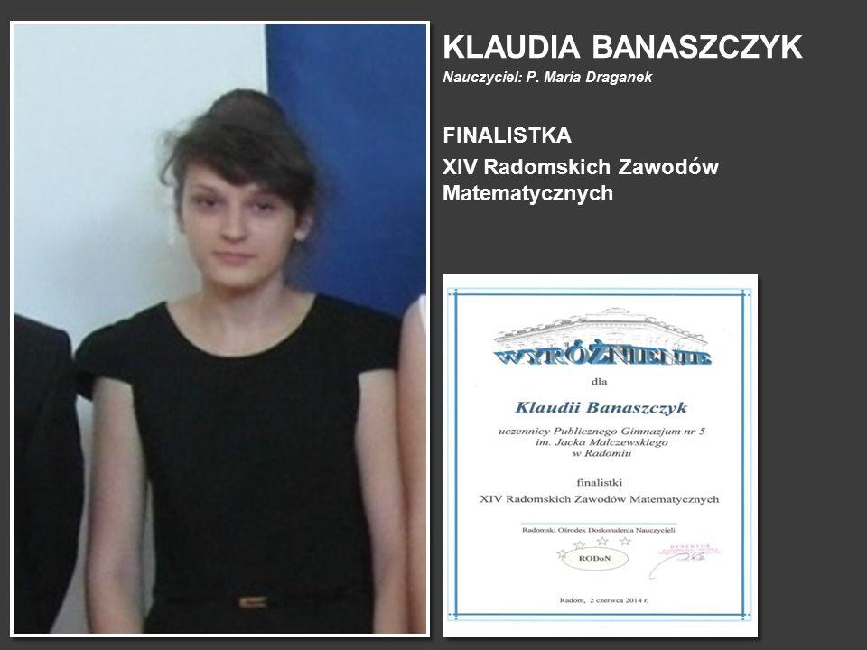 KLAUDIA BANASZCZYK Nauczyciel: P. Maria Draganek FINALISTKA XIV Radomskich Zawodów Matematycznych