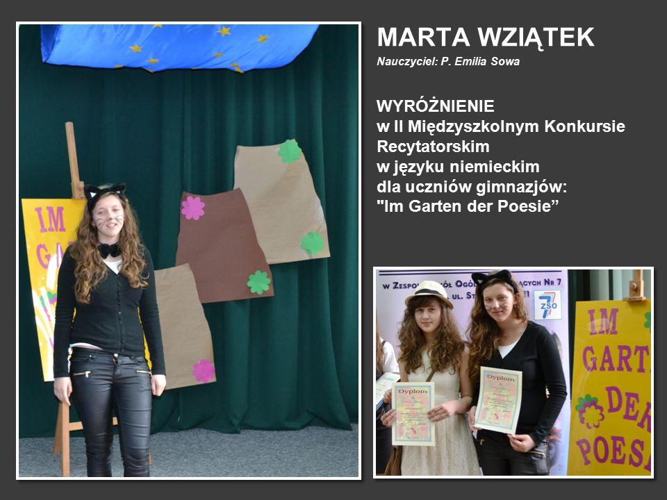 MARTA WZIĄTEK Nauczyciel: P. Emilia Sowa WYRÓŻNIENIE w II Międzyszkolnym Konkursie Recytatorskim w języku niemieckim dla uczniów gimnazjów: