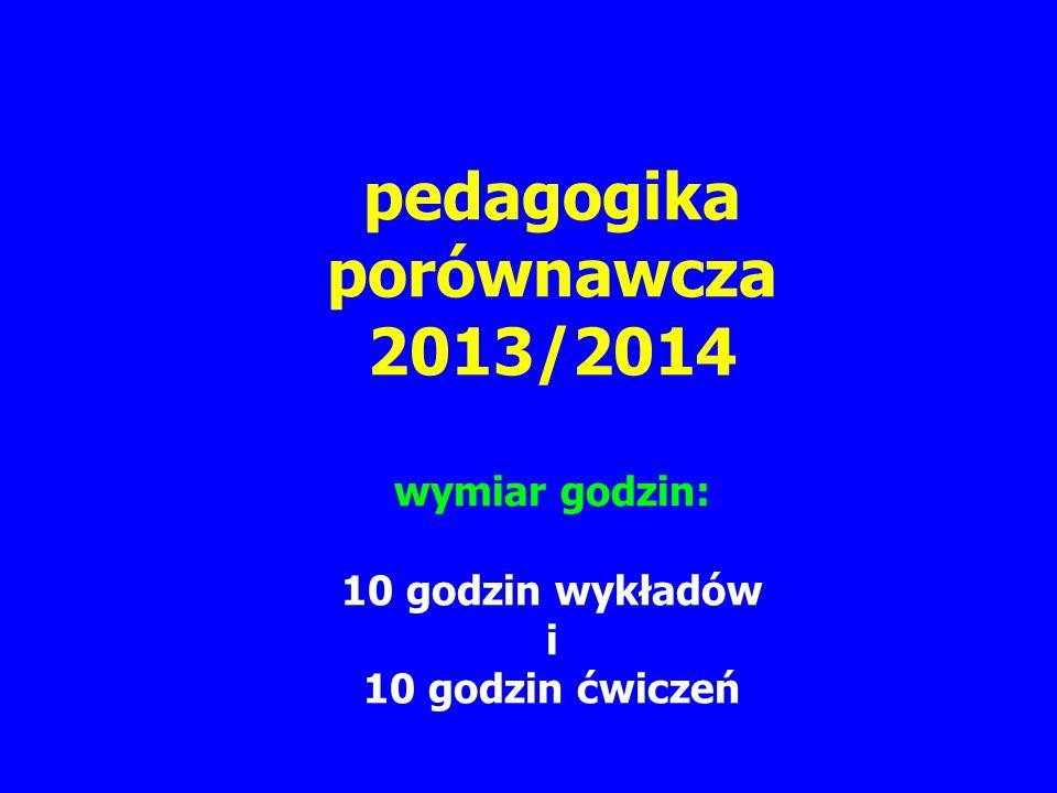 pedagogika porównawcza 2013/2014 wymiar godzin: 10 godzin wykładów i 10 godzin ćwiczeń