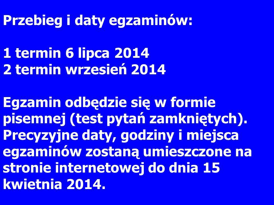 Przebieg i daty egzaminów: 1 termin 6 lipca 2014 2 termin wrzesień 2014 Egzamin odbędzie się w formie pisemnej (test pytań zamkniętych). Precyzyjne da