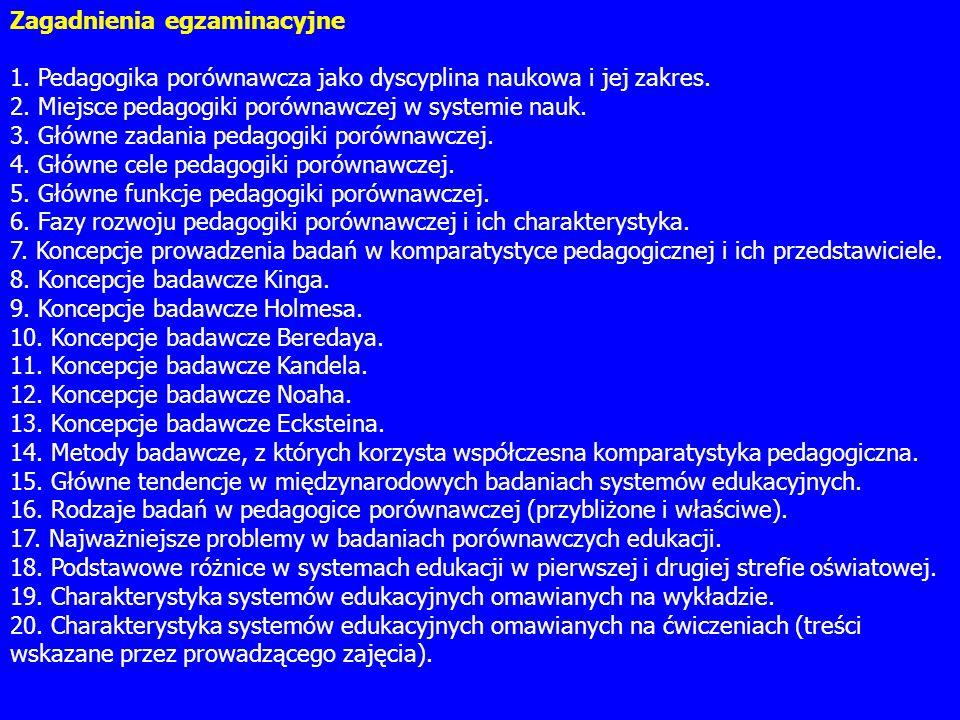 Zagadnienia egzaminacyjne 1. Pedagogika porównawcza jako dyscyplina naukowa i jej zakres. 2. Miejsce pedagogiki porównawczej w systemie nauk. 3. Główn