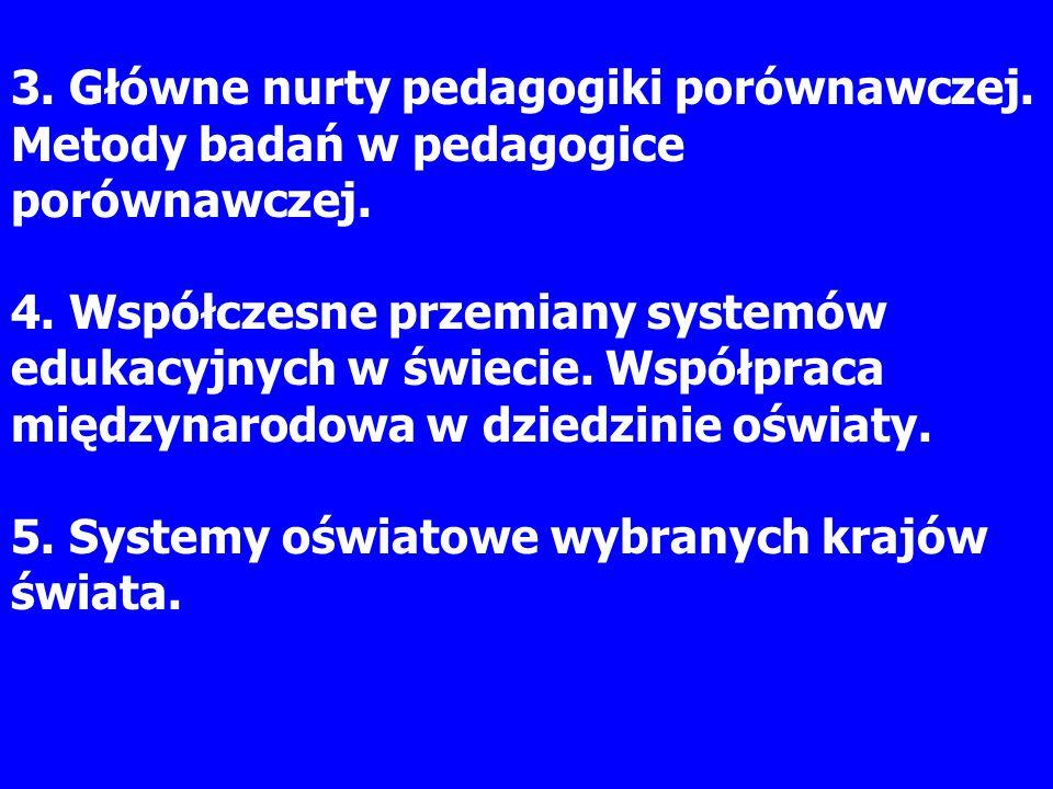 3. Główne nurty pedagogiki porównawczej. Metody badań w pedagogice porównawczej. 4. Współczesne przemiany systemów edukacyjnych w świecie. Współpraca