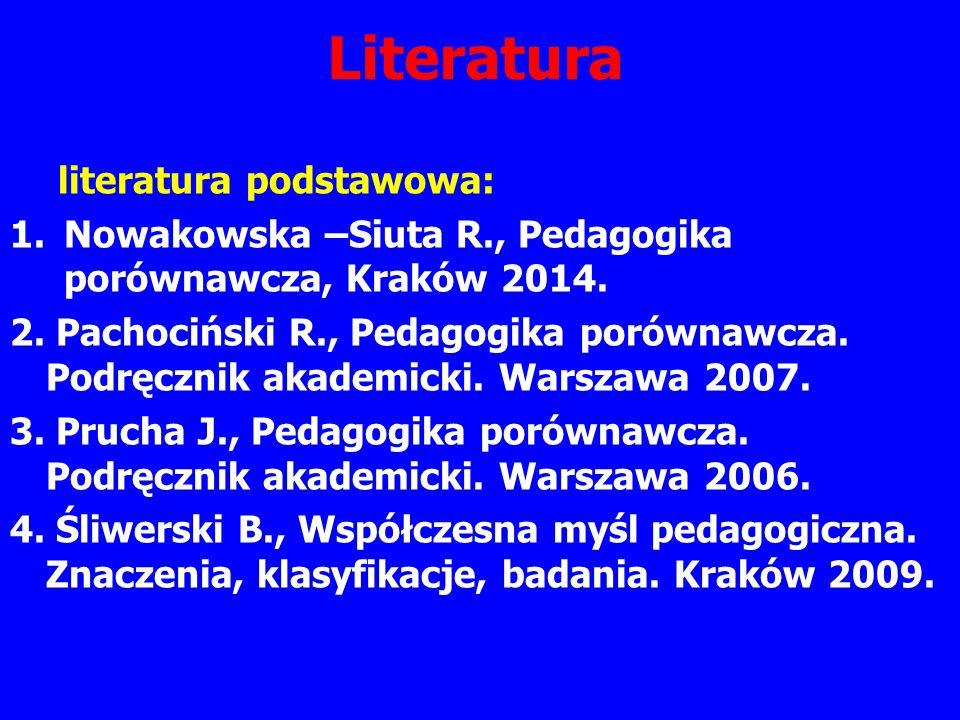 Literatura literatura podstawowa: 1.Nowakowska –Siuta R., Pedagogika porównawcza, Kraków 2014. 2. Pachociński R., Pedagogika porównawcza. Podręcznik a