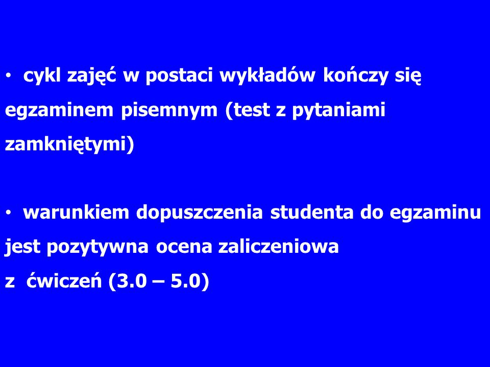 cykl zajęć w postaci wykładów kończy się egzaminem pisemnym (test z pytaniami zamkniętymi) warunkiem dopuszczenia studenta do egzaminu jest pozytywna