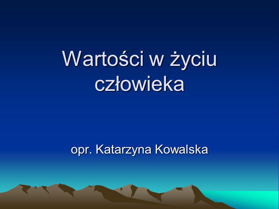 Wartości w życiu człowieka opr. Katarzyna Kowalska