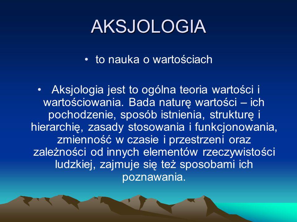 AKSJOLOGIA to nauka o wartościach Aksjologia jest to ogólna teoria wartości i wartościowania. Bada naturę wartości – ich pochodzenie, sposób istnienia