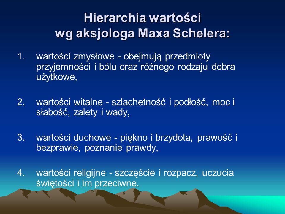 Hierarchia wartości wg aksjologa Maxa Schelera: 1.wartości zmysłowe - obejmują przedmioty przyjemności i bólu oraz różnego rodzaju dobra użytkowe, 2.