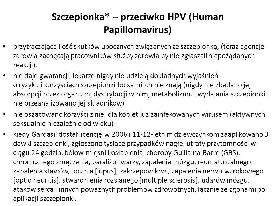 Szczepionka* – przeciwko HPV (Human Papillomavirus) przytłaczająca ilość skutków ubocznych związanych ze szczepionką, (teraz agencje zdrowia zachęcają