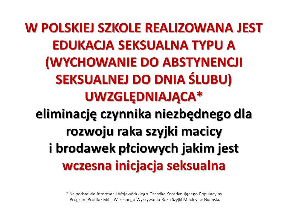 W POLSKIEJ SZKOLE REALIZOWANA JEST EDUKACJA SEKSUALNA TYPU A (WYCHOWANIE DO ABSTYNENCJI SEKSUALNEJ DO DNIA ŚLUBU) UWZGLĘDNIAJĄCA* eliminację czynnika