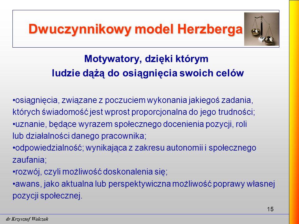 15 Dwuczynnikowy model Herzberga Motywatory, dzięki którym ludzie dążą do osiągnięcia swoich celów osiągnięcia, związane z poczuciem wykonania jakiegoś zadania, których świadomość jest wprost proporcjonalna do jego trudności; uznanie, będące wyrazem społecznego docenienia pozycji, roli lub działalności danego pracownika; odpowiedzialność; wynikająca z zakresu autonomii i społecznego zaufania; rozwój, czyli możliwość doskonalenia się; awans, jako aktualna lub perspektywiczna możliwość poprawy własnej pozycji społecznej.