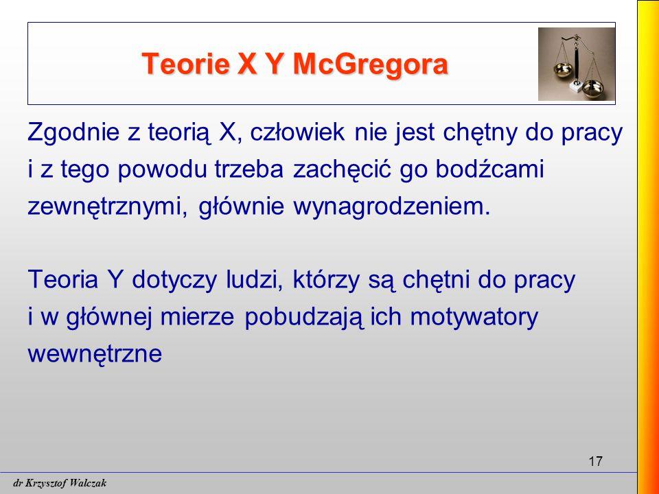 17 Teorie X Y McGregora Zgodnie z teorią X, człowiek nie jest chętny do pracy i z tego powodu trzeba zachęcić go bodźcami zewnętrznymi, głównie wynagrodzeniem.