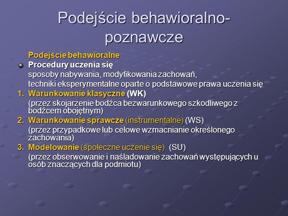 Podejście behawioralno- poznawcze Podejście behawioralne Procedury uczenia się sposoby nabywania, modyfikowania zachowań, techniki eksperymentalne oparte o podstawowe prawa uczenia się 1.Warunkowanie klasyczne (WK) (przez skojarzenie bodźca bezwarunkowego szkodliwego z bodźcem obojętnym) 2.Warunkowanie sprawcze (instrumentalne) (WS) (przez przypadkowe lub celowe wzmacnianie określonego zachowania) 3.Modelowanie (społeczne uczenie się) (SU) (przez obserwowanie i naśladowanie zachowań występujących u osób znaczących dla podmiotu)
