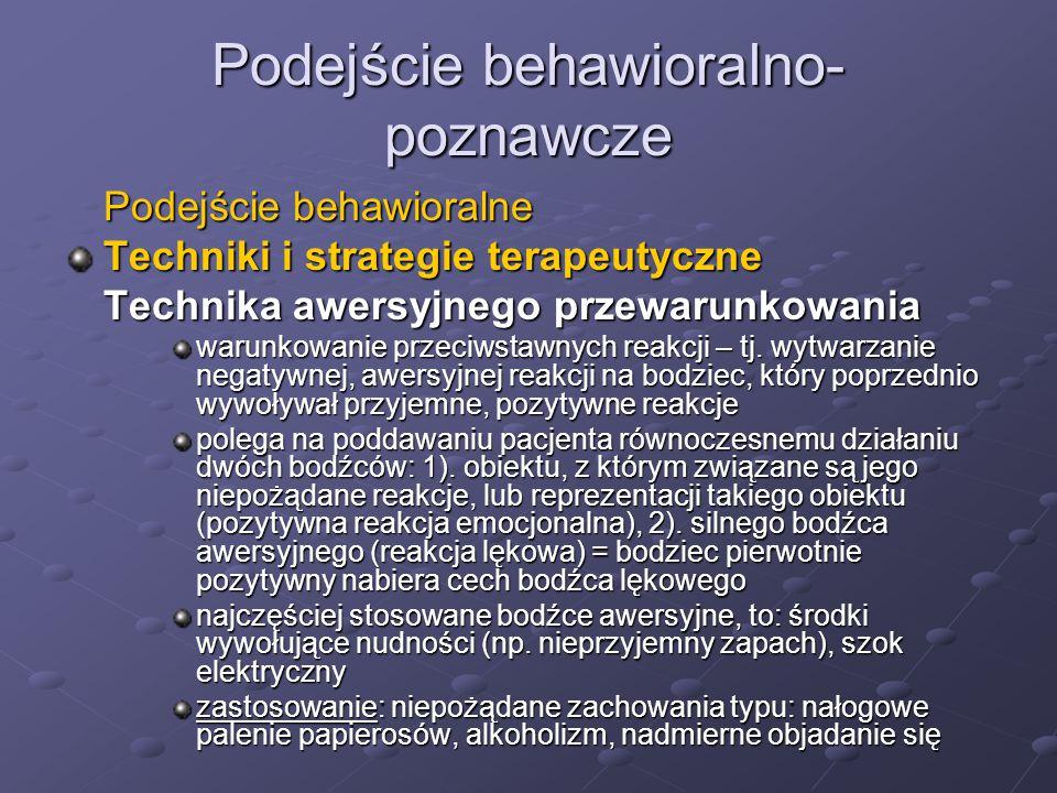Podejście behawioralno- poznawcze Podejście behawioralne Techniki i strategie terapeutyczne Technika awersyjnego przewarunkowania warunkowanie przeciwstawnych reakcji – tj.