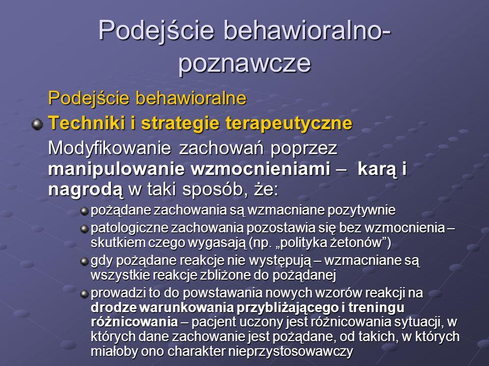 Podejście behawioralno- poznawcze Podejście behawioralne Techniki i strategie terapeutyczne Modyfikowanie zachowań poprzez manipulowanie wzmocnieniami – karą i nagrodą w taki sposób, że: pożądane zachowania są wzmacniane pozytywnie patologiczne zachowania pozostawia się bez wzmocnienia – skutkiem czego wygasają (np.