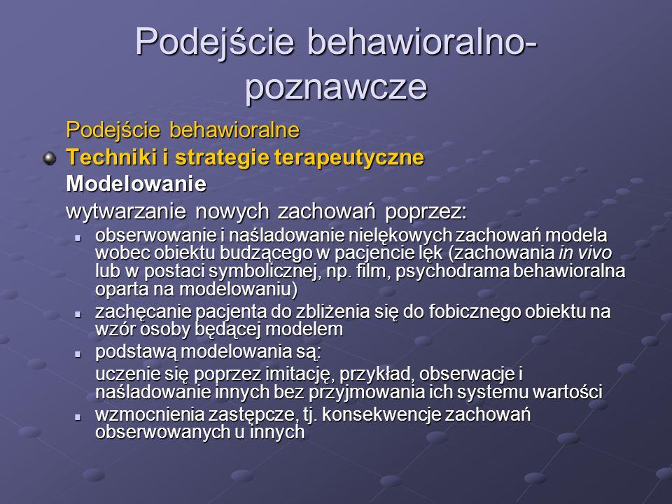 Podejście behawioralno- poznawcze Podejście behawioralne Techniki i strategie terapeutyczne Modelowanie wytwarzanie nowych zachowań poprzez: obserwowanie i naśladowanie nielękowych zachowań modela wobec obiektu budzącego w pacjencie lęk (zachowania in vivo lub w postaci symbolicznej, np.