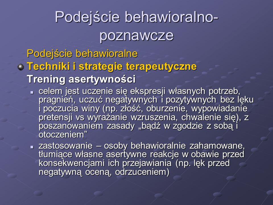 Podejście behawioralno- poznawcze Podejście behawioralne Techniki i strategie terapeutyczne Trening asertywności celem jest uczenie się ekspresji włas