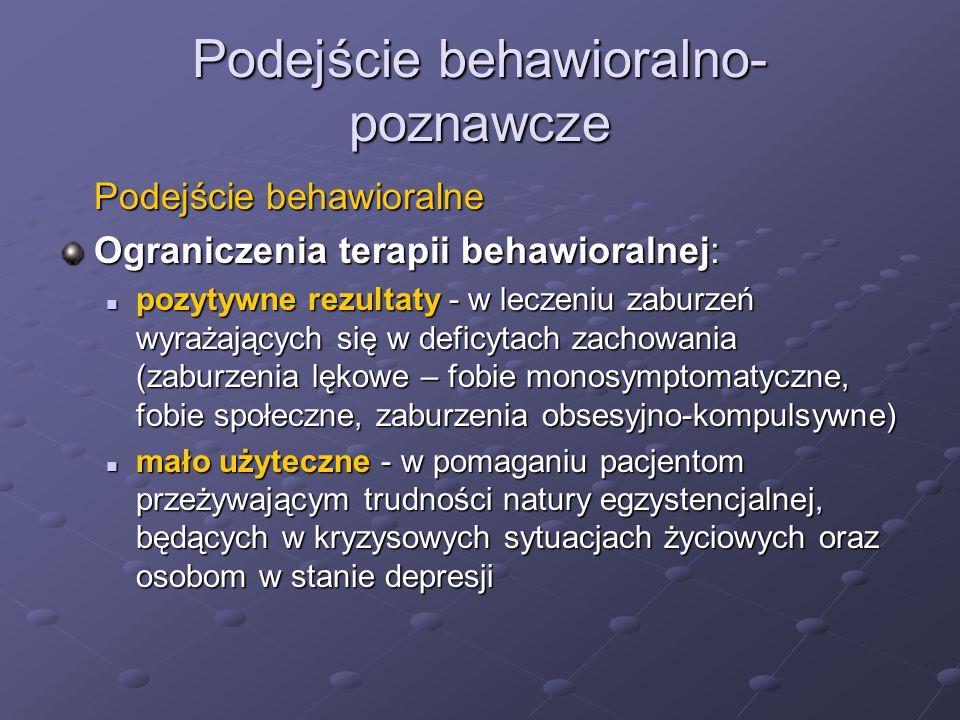 Podejście behawioralno- poznawcze Podejście behawioralne Ograniczenia terapii behawioralnej: pozytywne rezultaty - w leczeniu zaburzeń wyrażających się w deficytach zachowania (zaburzenia lękowe – fobie monosymptomatyczne, fobie społeczne, zaburzenia obsesyjno-kompulsywne) pozytywne rezultaty - w leczeniu zaburzeń wyrażających się w deficytach zachowania (zaburzenia lękowe – fobie monosymptomatyczne, fobie społeczne, zaburzenia obsesyjno-kompulsywne) mało użyteczne - w pomaganiu pacjentom przeżywającym trudności natury egzystencjalnej, będących w kryzysowych sytuacjach życiowych oraz osobom w stanie depresji mało użyteczne - w pomaganiu pacjentom przeżywającym trudności natury egzystencjalnej, będących w kryzysowych sytuacjach życiowych oraz osobom w stanie depresji