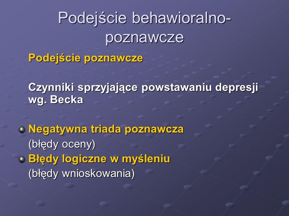 Podejście behawioralno- poznawcze Podejście poznawcze Czynniki sprzyjające powstawaniu depresji wg. Becka Negatywna triada poznawcza (błędy oceny) Błę