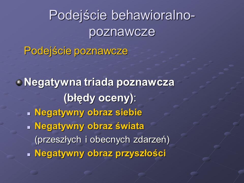 Podejście behawioralno- poznawcze Podejście poznawcze Negatywna triada poznawcza (błędy oceny): Negatywny obraz siebie Negatywny obraz siebie Negatywn