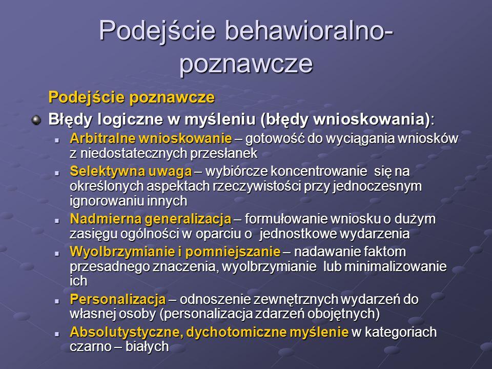Podejście behawioralno- poznawcze Podejście poznawcze Błędy logiczne w myśleniu (błędy wnioskowania): Arbitralne wnioskowanie – gotowość do wyciągania