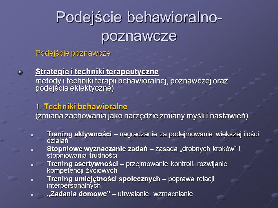 Podejście behawioralno- poznawcze Podejście poznawcze Strategie i techniki terapeutyczne metody i techniki terapii behawioralnej, poznawczej oraz podejścia eklektyczne) 1.
