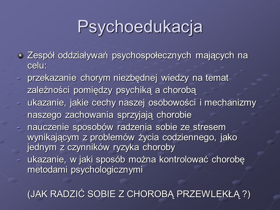 Psychoedukacja Zespół oddziaływań psychospołecznych mających na celu: -przekazanie chorym niezbędnej wiedzy na temat zależności pomiędzy psychiką a chorobą -ukazanie, jakie cechy naszej osobowości i mechanizmy naszego zachowania sprzyjają chorobie -nauczenie sposobów radzenia sobie ze stresem wynikającym z problemów życia codziennego, jako jednym z czynników ryzyka choroby -ukazanie, w jaki sposób można kontrolować chorobę metodami psychologicznymi (JAK RADZIĆ SOBIE Z CHOROBĄ PRZEWLEKŁĄ ?)