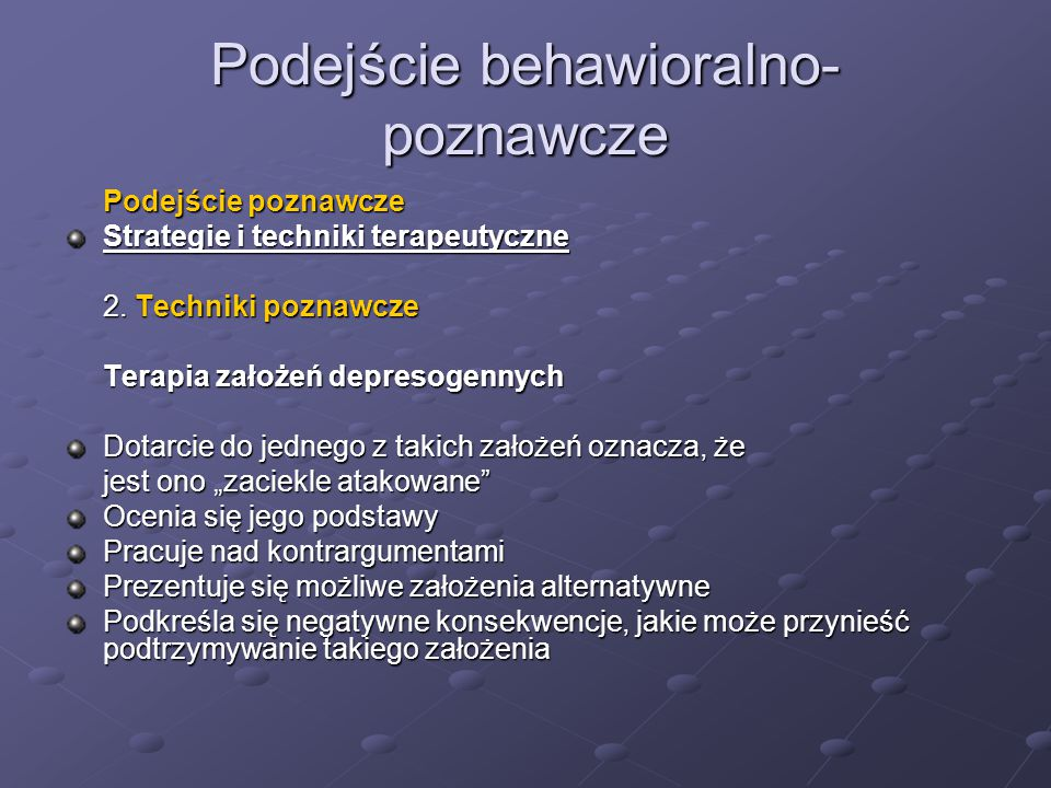 Podejście behawioralno- poznawcze Podejście poznawcze Strategie i techniki terapeutyczne 2. Techniki poznawcze Terapia założeń depresogennych Dotarcie