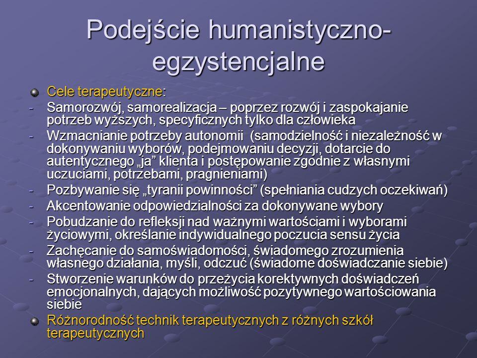 Podejście humanistyczno- egzystencjalne Cele terapeutyczne: -Samorozwój, samorealizacja – poprzez rozwój i zaspokajanie potrzeb wyższych, specyficznyc